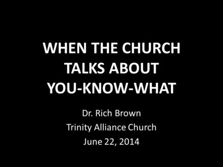 WHEN THE CHURCH TALKS ABOUT YOU-KNOW-WHAT Dr. Rich Brown Trinity Alliance Church June 22, 2014.