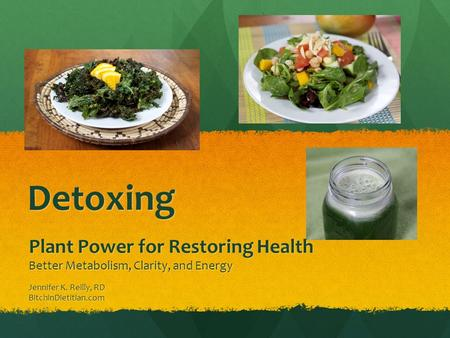 Detoxing Plant Power for Restoring Health Better Metabolism, Clarity, and Energy Jennifer K. Reilly, RD BitchinDietitian.com.