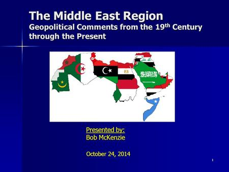 The Middle East Region Geopolitical Comments from the 19 th Century through the Present Presented by: Bob McKenzie 1 October 24, 2014.