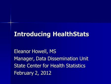 Introducing HealthStats Eleanor Howell, MS Manager, Data Dissemination Unit State Center for Health Statistics February 2, 2012.
