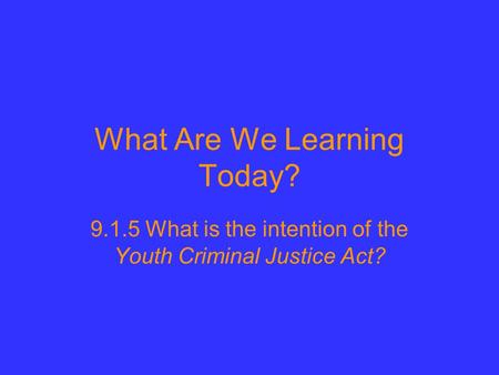 What Are We Learning Today? 9.1.5 What is the intention of the Youth Criminal Justice Act?