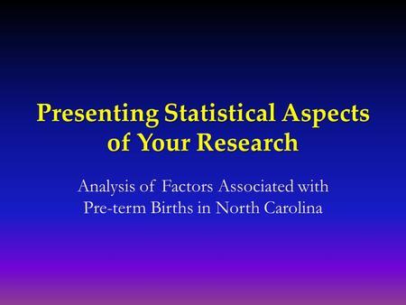 Presenting Statistical Aspects of Your Research Analysis of Factors Associated with Pre-term Births in North Carolina.