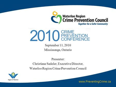 September 11, 2010 Mississauga, Ontario Presenter: Christiane Sadeler, Executive Director, Waterloo Region Crime Prevention Council www.PreventingCrime.ca.