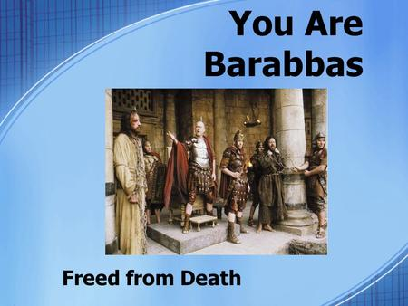 "You Are Barabbas Freed from Death. The Passover Custom ""Passover"" of judgment –Release one prisoner –Political tactic? Pilate was probably not a big fan."