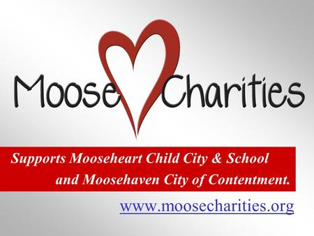 Www.moosecharities.org Supports Mooseheart Child City & School and Moosehaven City of Contentment.