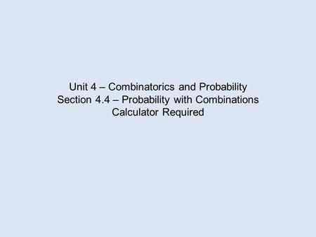 Unit 4 – Combinatorics and Probability Section 4.4 – Probability with Combinations Calculator Required.