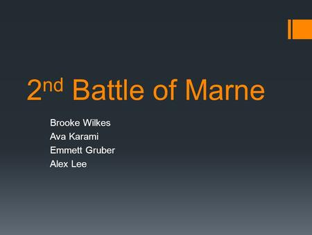 2 nd Battle of Marne Brooke Wilkes Ava Karami Emmett Gruber Alex Lee.