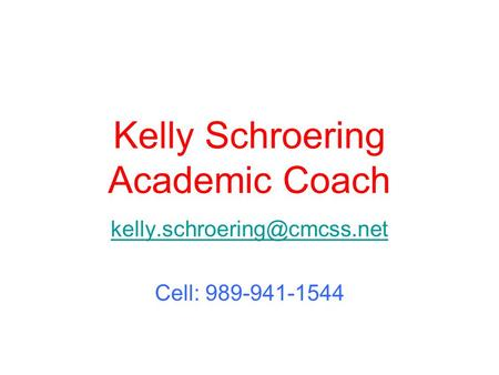 Kelly Schroering Academic Coach Cell: 989-941-1544.
