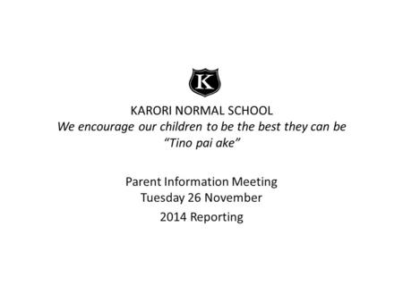 "KARORI NORMAL SCHOOL We encourage our children to be the best they can be ""Tino pai ake"" Parent Information Meeting Tuesday 26 November 2014 Reporting."