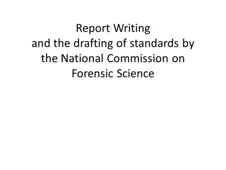 Report Writing and the drafting of standards by the National Commission on Forensic Science.