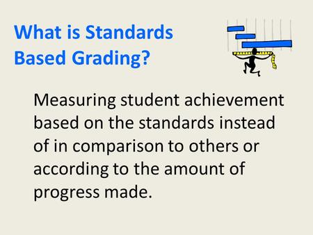 What is Standards Based Grading? Measuring student achievement based on the standards instead of in comparison to others or according to the amount of.