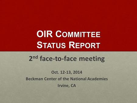 OIR C OMMITTEE S TATUS R EPORT 2 nd face-to-face meeting Oct. 12-13, 2014 Beckman Center of the National Academies Irvine, CA.