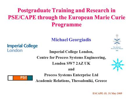ESCAPE-15, 31 May 2005 Postgraduate Training and Research in PSE/CAPE through the European Marie Curie Programme Michael Georgiadis Imperial College London,