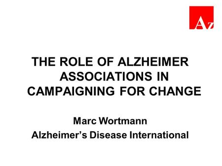 THE ROLE OF ALZHEIMER ASSOCIATIONS IN CAMPAIGNING FOR CHANGE Marc Wortmann Alzheimer's Disease International.