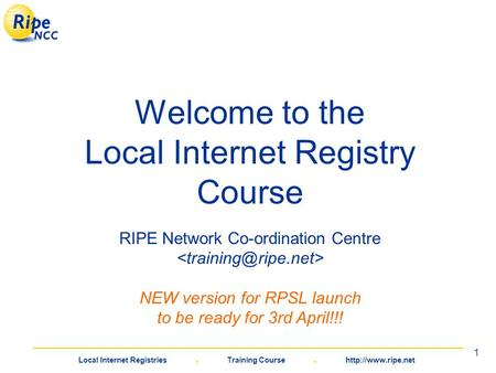 Local Internet Registries. Training Course. 1 Welcome <strong>to</strong> the Local Internet Registry Course RIPE Network Co-ordination Centre NEW version.