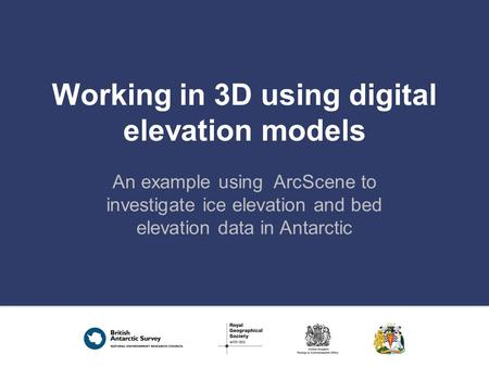 Working in 3D using digital elevation models An example using ArcScene to investigate ice elevation and bed elevation data in Antarctic.