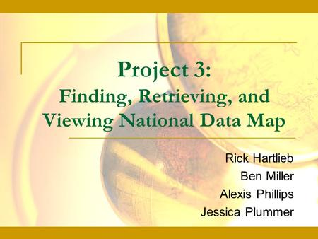 Project 3: Finding, Retrieving, and Viewing National Data Map Rick Hartlieb Ben Miller Alexis Phillips Jessica Plummer.