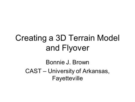 Creating a 3D Terrain Model and Flyover Bonnie J. Brown CAST – University of Arkansas, Fayetteville.