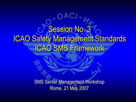 Session No. 3 ICAO Safety Management Standards ICAO SMS Framework