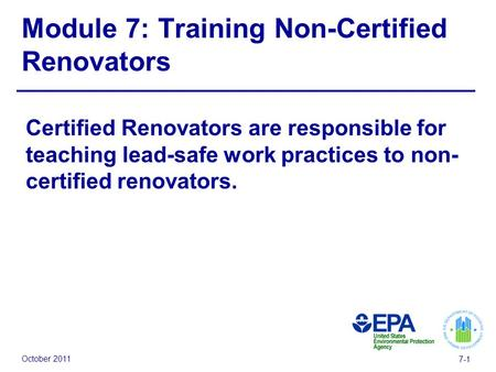 October 2011 7-1 Module 7: Training Non-Certified Renovators Certified Renovators are responsible for teaching lead-safe work practices to non- certified.