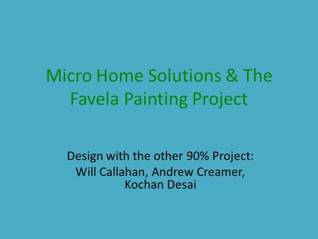 Micro Home Solutions & The Favela Painting Project Design with the other 90% Project: Will Callahan, Andrew Creamer, Kochan Desai.
