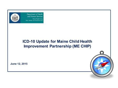 June 12, 2015 ICD-10 Update for Maine Child Health Improvement Partnership (ME CHIP)