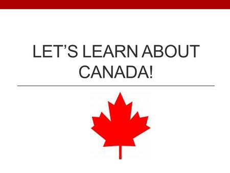 LET'S LEARN ABOUT CANADA!. Map of Canada Canada is also called our neighbors to the North.
