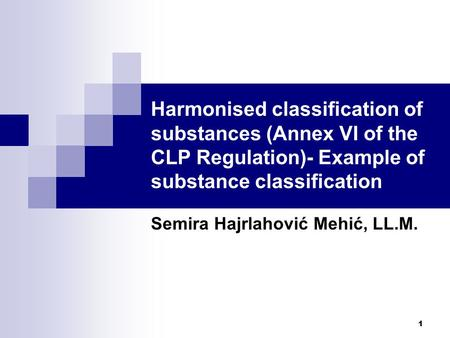1 Harmonised classification of substances (Annex VI of the CLP Regulation)- Example of substance classification Semira Hajrlahović Mehić, LL.M.
