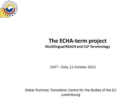 The ECHA-term project Multilingual REACH and CLP Terminology Dieter Rummel, Translation Centre for the Bodies of the EU Luxembourg EAFT - Oslo, 11 October.