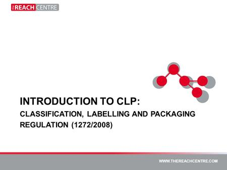 WWW.THEREACHCENTRE.COM WWW.PTKLTD.COM WWW.THEREACHCENTRE.COM INTRODUCTION TO CLP: CLASSIFICATION, LABELLING AND PACKAGING REGULATION (1272/2008)