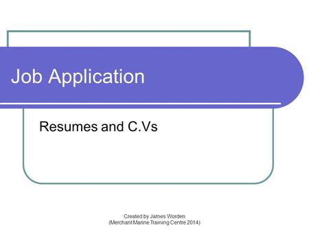 Job Application Resumes and C.Vs Created by James Worden (Merchant Marine Training Centre 2014)