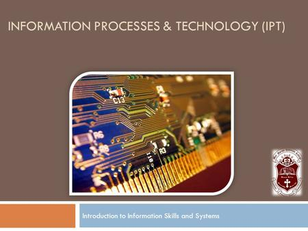 INFORMATION PROCESSES & TECHNOLOGY (IPT) Introduction to Information Skills and Systems.