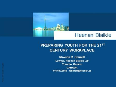 Photo : © Tourism Toronto, 2003 PREPARING YOUTH FOR THE 21 ST CENTURY WORKPLACE Rhonda R. Shirreff Lawyer, Heenan Blaikie LLP Toronto, Ontario CANADA 416.643.6858.