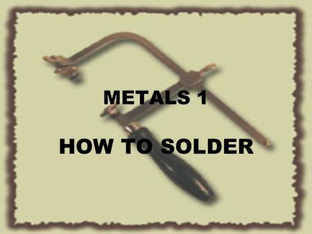 METALS 1 HOW TO SOLDER. SOLDERING COPPEREASIEST TO WORK NICKELALLOY OF COPPER, NICKEL & ZINC BRONZEALLOY OF COPPER & TIN BRASSALLOY OF COPPER & ZINC STERLING.