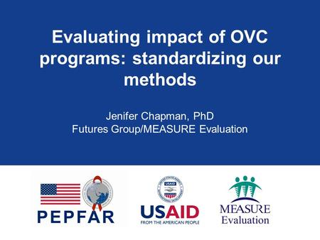 Evaluating impact of OVC programs: standardizing our methods Jenifer Chapman, PhD Futures Group/MEASURE Evaluation.