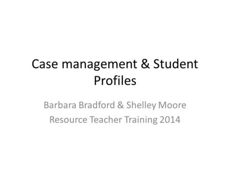 Case management & Student Profiles Barbara Bradford & Shelley Moore Resource Teacher Training 2014.