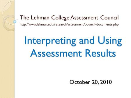 Interpreting and Using Assessment Results The Lehman College Assessment Council  October.