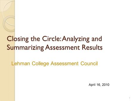 Closing the Circle: Analyzing and Summarizing Assessment Results 1 April 16, 2010 Lehman College Assessment Council.
