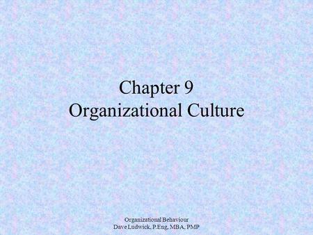 Organizational Behaviour Dave Ludwick, P.Eng, MBA, PMP Chapter 9 Organizational Culture.