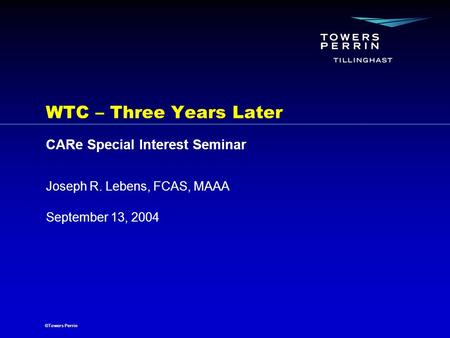 ©Towers Perrin September 13, 2004 Joseph R. Lebens, FCAS, MAAA WTC – Three Years Later CARe Special Interest Seminar.