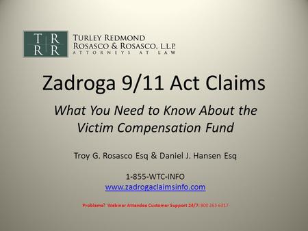Zadroga 9/11 Act Claims What You Need to Know About the Victim Compensation Fund Troy G. Rosasco Esq & Daniel J. Hansen Esq 1-855-WTC-INFO www.zadrogaclaimsinfo.com.