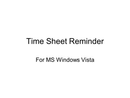 "Time Sheet Reminder For MS Windows Vista. Simple Solution Use MS Windows Vista's ""Task Scheduler"" application."