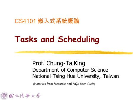 CS4101 嵌入式系統概論 Tasks and Scheduling Prof. Chung-Ta King Department of Computer Science National Tsing Hua University, Taiwan ( Materials from Freescale.