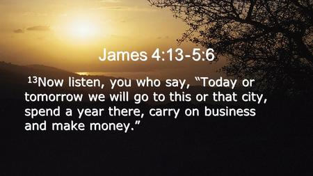 "James 4:13 - 5:6 13 Now listen, you who say, ""Today or tomorrow we will go to this or that city, spend a year there, carry on business and make money."""