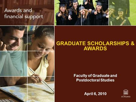 GRADUATE SCHOLARSHIPS & AWARDS Faculty of Graduate and Postdoctoral Studies April 6, 2010.