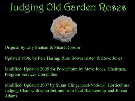 Judging Old Garden Roses Original by Lily Shohan & Stuart Dobson Updated 1996, by Pete Haring, Russ Bowermaster & Steve Jones Modified, Updated 2005 for.