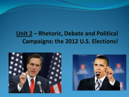 Unit 2 – Rhetoric, Debate and Political Campaigns: the 2012 U. S