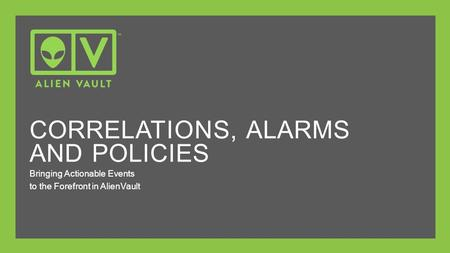 Bringing Actionable Events to the Forefront in AlienVault CORRELATIONS, ALARMS AND POLICIES.