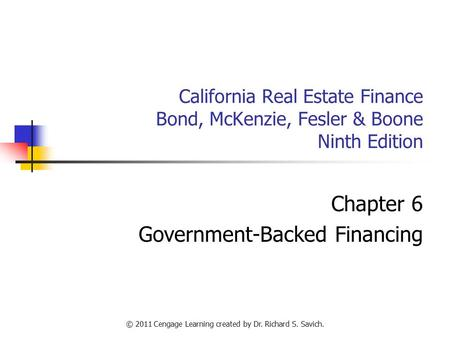© 2011 Cengage Learning created by Dr. Richard S. Savich. California Real Estate Finance Bond, McKenzie, Fesler & Boone Ninth Edition Chapter 6 Government-Backed.