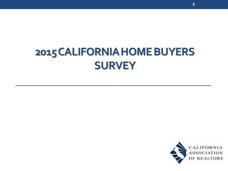 2015 CALIFORNIA HOME BUYERS SURVEY 1. Survey Methodology 700 telephone interviews and 567 online surveys conducted in February – April 2015 Respondents.